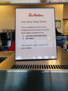 Dear Liberty Village Guests  It's our pleasure to be in your neighbourhood and serve you the best coffee experience so > lactose free skim milk > soy milk are available upon request for your coffee